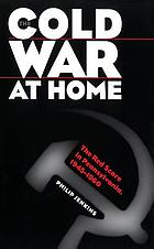 The Cold War at Home : the Red Scare in Pennsylvania, 1945-1960