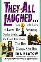 They all laughed-- : from light bulbs to lasers, the fascinating stories behind the great inventions that have changed our lives