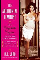The accidental feminist : how Elizabeth Taylor raised our consciousness and we were too distracted by her beauty to notice