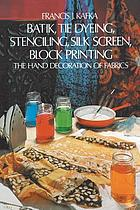 Batik, tie dyeing, stenciling, silk screen, block printing : the hand decoration of fabrics