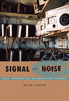 Signal and noise : media, infrastructure, and urban culture in Nigeria