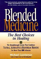 Blended medicine : the best choices in healing : the breakthrough system that combines natural, alternative & mainstream medicine for more than 100 ailments