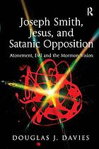 Joseph Smith, Jesus, and Satanic opposition : atonement, evil and the Mormon vision