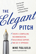 The elegant pitch : create a compelling recommendation, build broad support, and get it approved