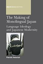 The making of Monolingual Japan : language ideology and Japanese modernity
