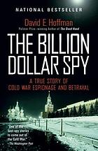 The billion dollar spy : a true story of Cold War espionage and betrayal