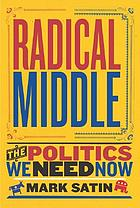 Radical middle : the politics we need now