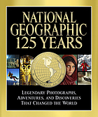 National Geographic 125 years : legendary photographs, adventures, and discoveries that changed the world