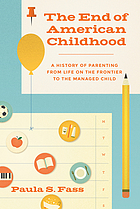 The end of American childhood : a history of parenting from life on the frontier to the managed child