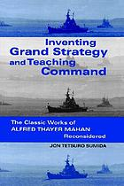 Inventing grand strategy and teaching command : the classic works of Alfred Thayer Mahan reconsidered