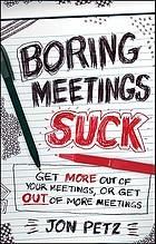 Boring meetings suck : get more out of your meetings, or get out of more meetings