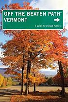 Off the beaten path. Vermont : a guide to unique places