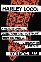 Harley Loco : hard living, hair, and post-punk from the Middle East to the Lower East Side