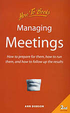 Managing meetings : how to prepare for them, how to run them, and how to follow up the results