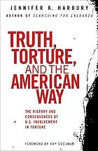 Truth, torture, and the American way : the history and consequences of U.S. involvement in torture