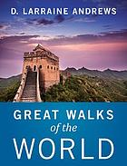 Great walks of the world : from your armchair or from the trail, a history and how-to for some of the world's best hikes and walks