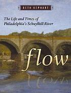 Flow : the life and times of Philadelphia's Schuylkill River