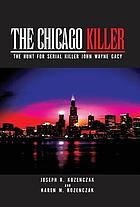 The Chicago killer : the hunt for serial killer John Wayne Gacy