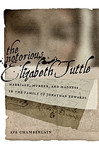 The notorious Elizabeth Tuttle : marriage, murder, and madness in the family of Jonathan Edwards