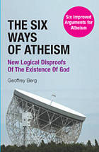 The six ways of atheism : new logical disproofs of the existence of God : six improved arguments for atheism