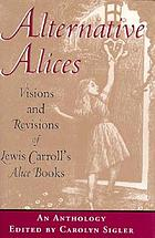 Alternative Alices : visions and revisions of Lewis Carroll's Alice books : an anthology