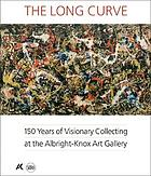 The long curve : 150 years of visionary collecting at the Albright-Knox Art Gallery : [exhibition, Albright-Knox Art Gallery, November 4, 2011 - March 4, 2012]