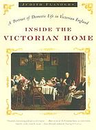 Inside the Victorian home : a portrait of domestic life in Victorian England