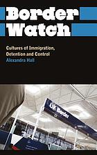 Border watch : cultures of immigration, detention and control