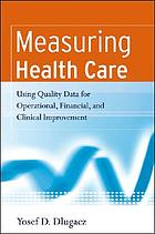 Measuring health care : using data for operational, financial, and clinical improvement