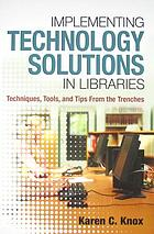 Implementing technology solutions in libraries : techniques, tools, and tips from the trenches