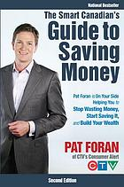 The smart Canadian's guide to saving money : Pat Foran is on your side, helping you to stop wasting money, start saving it, and build your wealth
