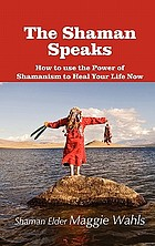 The Shaman speaks : how to use the power of Shamanism to heal your life now