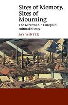Sites of memory, sites of mourning : the Great War in European cultural history