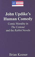 John Updike's human comedy : comic morality in the centaur and the rabbit novels