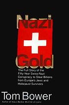 Nazi gold : the full story of the fifty-year Swiss-Nazi conspiracy to steal billions from Europe's Jews and Holocaust survivors