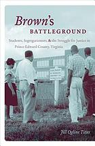 Brown's battleground : students, segregationists, and the struggle for justice in Prince Edward county, Virginia