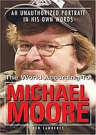 The world according to Michael Moore : an unauthorized portrait in his own words