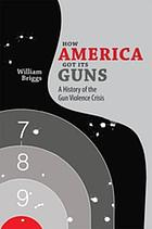 How America got its guns : a history of the gun violence crisis
