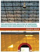 The architecture and cities of Northern Mexico from independence to the present : Tamaulipas, Nuevo León, Coahuila, Chihuahua, Durango, Sonora, Sinaloa, and Baja California Norte and Sur