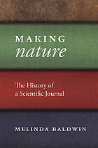 Making Nature : the history of a scientific journal by Melinda Clare Baldwin