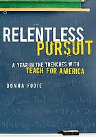 Relentless pursuit : a year in the trenches with Teach for America
