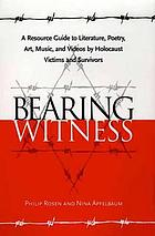 Bearing witness : a resource guide to literature, poetry, art, music, and videos by Holocaust victims and survivors