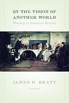 By the vision of another world : worship in American history