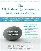 The mindfulness & acceptance workbook for anxiety : a guide to breaking free from anxiety, phobias & worry using acceptance & commitment therapy