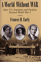 A world without war : how U.S. feminists and pacifists resisted World War I