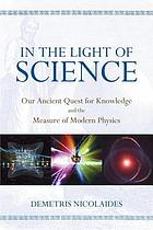In the light of science : our ancient quest for knowledge and the measure of modern physics
