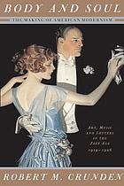 Body & soul : the making of American modernism