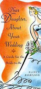 Dear daughter, about your wedding : a guide for the bride-to-be