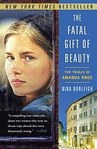 The fatal gift of beauty : the trials of Amanda Knox