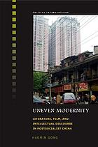 Uneven modernity : literature, film, and intellectual discourse in postsocialist China